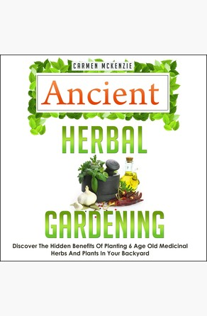 Ancient Herbal Gardening:Discover The Hidden Benefits Of 6 Age Old Medicinal Herbs And Plants In Your Backyard Old Natural Ways
