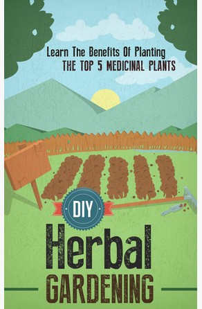 DIY Herbal Gardening: Discover The Top 7 Herbal Medicinal Plants That You Can Grow In Your Backyard And Their Benefits And Uses Old Natural Ways