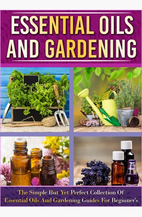 Essential Oils And Gardening: The Simple But Yet Perfect Collection Of Essential Oils And Gardening Guides For Beginner's Old Natural Ways