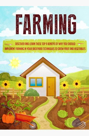 Farming Discover and Learn these top 9 Benefits of Why you Should Implement Farming in your Backyard Techniques to Grow Fruit and Vegetables Old Natural Ways