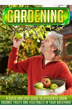 Gardening: A Quick And Easy Guide To Efficiently Grow Organic Fruits And Vegetables In Your Backyard! Old Natural Ways