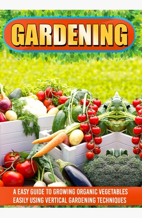 Gardening: An Easy Guide To Growing Organic Vegetables Easily Using Vertical Gardening Old Natural Ways
