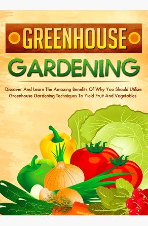 Greenhouse Gardening Discover And Learn The Amazing Benefits Of Why You Should Utilize Greenhouse Gardening Techniques To Yield Fruit And Vegetables Old Natural Ways