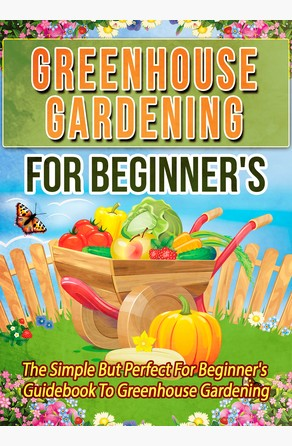 Greenhouse Gardening For Beginner's: The Simple But Perfect For Beginner's Guidebook To Greenhouse Gardening Old Natural Ways