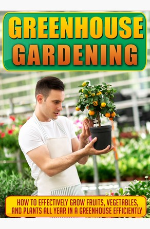 Greenhouse Gardening How To Effectively Grow Fruits, Vegetables, And Plants All Year In A Greenhouse Efficiently Old Natural Ways