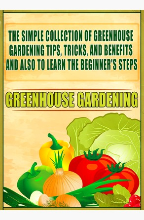Greenhouse Gardening: The Simple Collection Of Greenhouse Gardening Tips,Tricks,And Benefits And Also To Learn The Beginner's Steps Old Natural Ways