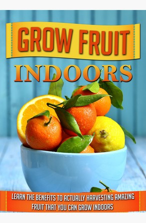 Grow Fruit Indoors Learn the Benefits to Actually Harvesting Amazing Fruit that You Can Grow Indoors Old Natural Ways