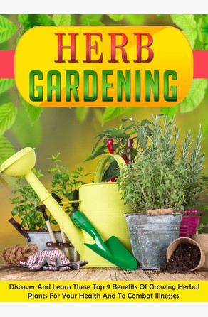 Herb Gardening Discover And Learn These Top 9 Benefits Of Growing Herbal Plants For Your Health And To Combat Illnesses Old Natural Ways