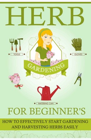 Herb Gardening For Beginners - How To Effectively Start Gardening And Harvesting Herbs Easily Old Natural Ways