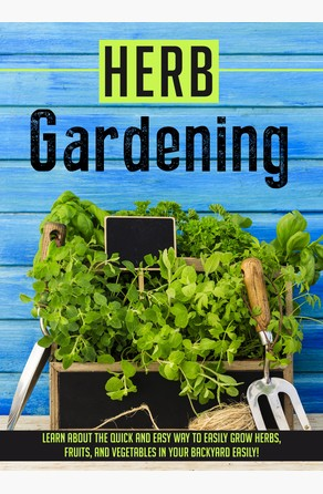 Herb Gardening Learn About The Quick And Easy Way To Easily Grow Herbs, Fruits, And Vegetables In Your Backyard EASILY! Old Natural Ways