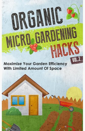 Organic Micro Gardening Hacks - A Quick and Easy Guide to Creating a Sustainable Garden in Your Backyard with Limited Space Old Natural Ways