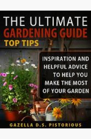 The Ultimate Gardening Guide Top Tips:Inspiration and Helpful Advice to Help You Make the Most of your Garden Gazella D.s. Pistorious