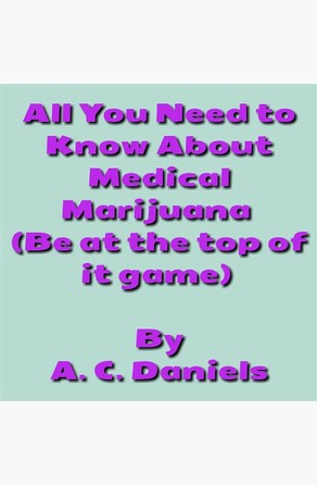 All You Need to Know About Medical Marijuana  A. C. Daniels