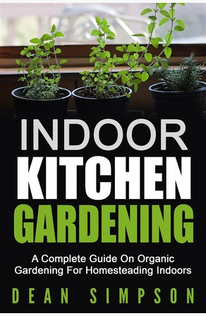 Indoor Kitchen Gardening: A Complete Guide On Organic Gardening For Homesteading Indoors Dean Simpson