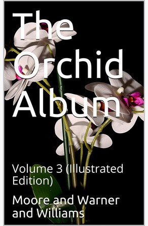 The Orchid Album, Volume 3 / Comprising Coloured Figures and Descriptions of New, Rare, / and Beautiful Orchidaceous Plants Benjamin Samuel Williams