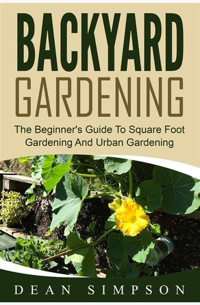 Backyard Gardening: The Beginner's Guide To Square Foot Gardening And Urban Gardening Dean Simpson