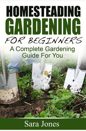 Homesteading Gardening For Beginners: A Complete Gardening Guide For You Sara Jones