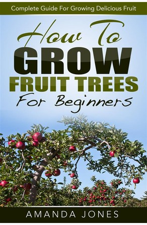How To Grow Fruit Trees For Beginners: Complete Guide For Growing Delicious Fruit Amanda Jones