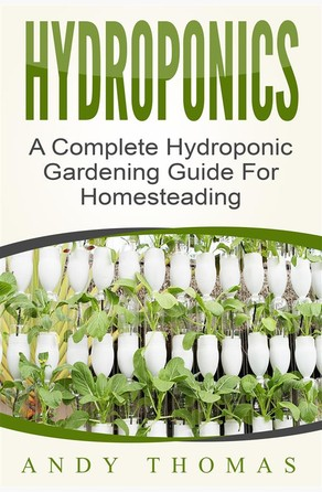 Hydroponics: A Complete Hydroponic Gardening Guide For Homesteading Andy Thomas