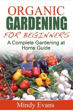 Organic Gardening For Beginners: A Complete Gardening at Home Guide Mindy Evans