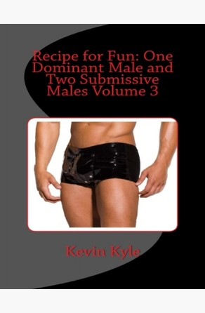 Recipe for Fun: One Dominant Male and Two Submissive Males Volume 3 Kevin Kyle