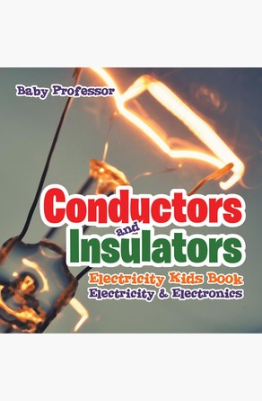 Conductors and Insulators Electricity Kids Book | Electricity & Electronics Baby Professor