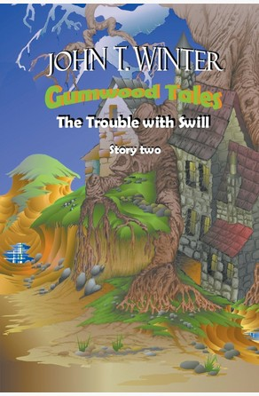 Gumwood Tales: Story Two: The Trouble With Swill John T. Winter