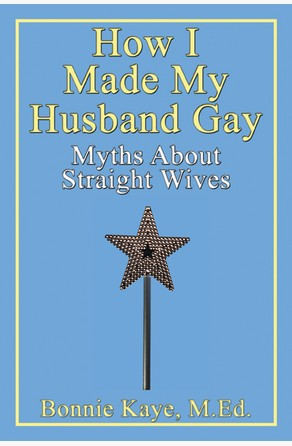 How I Made My Husband Gay: Myths About Straight Wives Bonnie Kaye