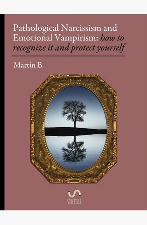 Pathological Narcissism and Emotional Vampirism: how to recognize it and protect yourself Martin B.