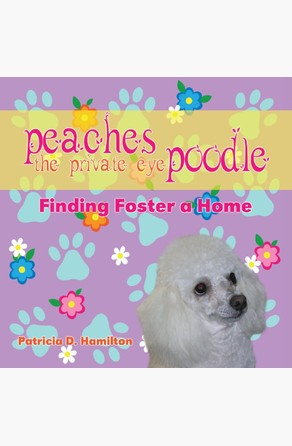 Peaches the Private Eye Poodle: Finding Foster a Home Patricia D.  Hamilton