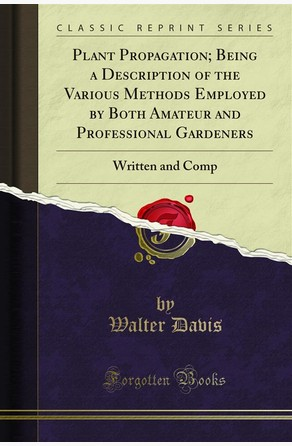 Plant Propagation; Being a Description of the Various Methods Employed by Both Amateur and Professional Gardeners Walter Davis