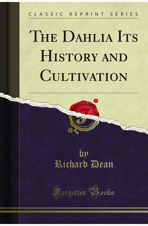 The Dahlia Its History and Cultivation Richard Dean