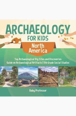 Archaeology for Kids - North America - Top Archaeological Dig Sites and Discoveries | Guide on Archaeological Artifacts | 5th Grade Social Studies Baby Professor