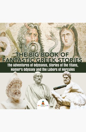 Big Book of Fantastic Greek Stories : The Adventures of Odysseus, Stories of the Titans, Homer's Odyssey and the Labors of Hercules | Greek Mythology Books for Kids Junior Scholars Edition | Children's Greek & Roman Books Baby Professor