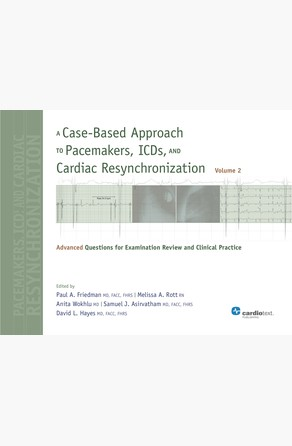 Case-Based Approach to Pacemakers, ICDs, and Cardiac Resynchronization: Advanced Questions for Examination Review and Clinical Practice [Volume 2] Paul A. Friedman