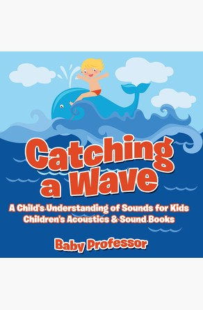 Catching a Wave - A Child's Understanding of Sounds for Kids - Children's Acoustics & Sound Books Baby Professor