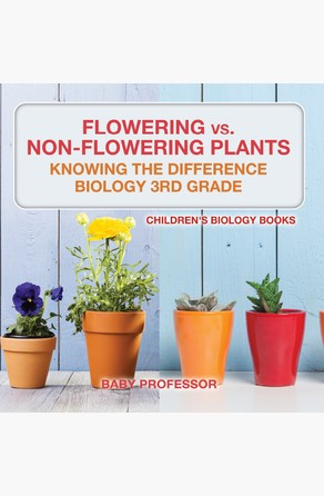 Flowering vs. Non-Flowering Plants : Knowing the Difference - Biology 3rd Grade | Children's Biology Books Baby Professor