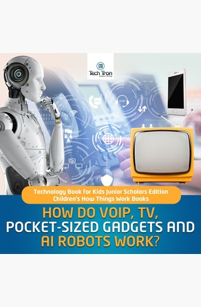 How Do VOIP, TV, Pocket-Sized Gadgets and AI Robots Work?   Technology Book for Kids Junior Scholars Edition   Children's How Things Work Books Tech Tron