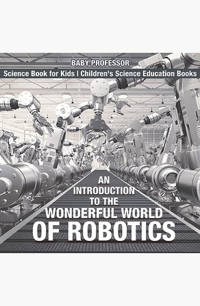 Introduction to the Wonderful World of Robotics - Science Book for Kids | Children's Science Education Books Baby Professor