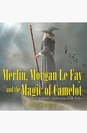 Merlin, Morgan Le Fay and the Magic of Camelot | Children's Arthurian Folk Tales Baby Professor
