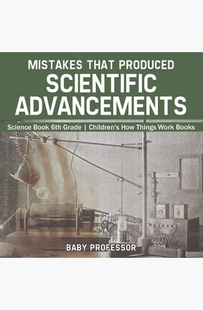 Mistakes that Produced Scientific Advancements - Science Book 6th Grade | Children's How Things Work Books Baby Professor