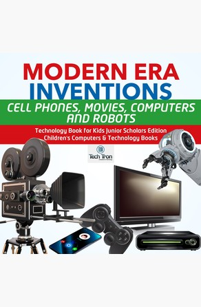 Modern Era Inventions : Cell Phones, Movies, Computers and Robots | Technology Book for Kids Junior Scholars Edition | Children's Computers & Technology Books Tech Tron