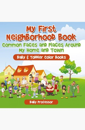 My First Neighborhood Book: Common Faces and Places Around My Home and Town - Baby & Toddler Color Books Baby Professor