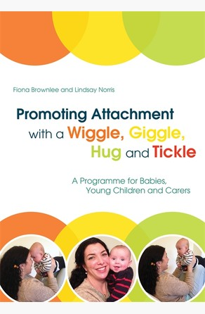 Promoting Attachment With a Wiggle, Giggle, Hug and Tickle Fiona Brownlee