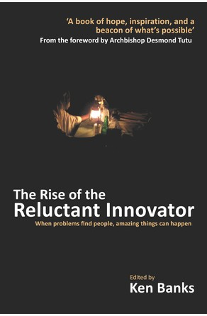 Rise of the Reluctant Innovator Ken Banks