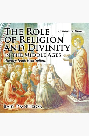 Role of Religion and Divinity in the Middle Ages - History Book Best Sellers | Children's History Baby Professor