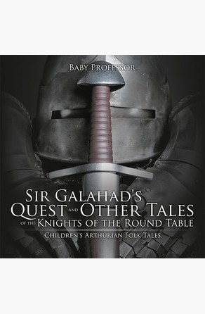 Sir Galahad's Quest and Other Tales of the Knights of the Round Table | Children's Arthurian Folk Tales Baby Professor