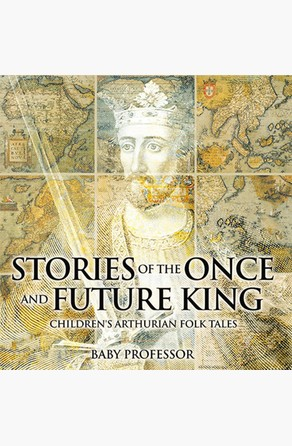 Stories of the Once and Future King   Children's Arthurian Folk Tales Baby Professor