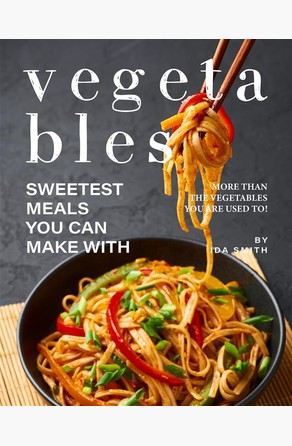 Sweetest Meals You Can Make with Vegetables Ida Smith