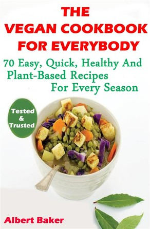 The Vegan Cookbook For Everybody: 70 Easy, Quick, Healthy And Plant-Based Recipes For Every Season Albert Baker